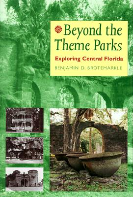 Beyond the Theme Parks: Exploring Central Florida - Brotemarkle, Benjamin D