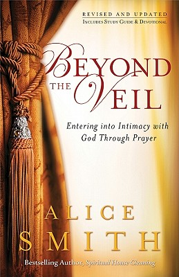 Beyond the Veil: Entering Into Intimacy with God Through Prayer - Smith, Alice