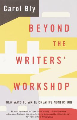 Beyond the Writers' Workshop: New Ways to Write Creative Nonfiction - Bly, Carol