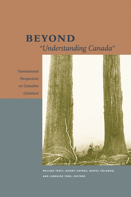 "Beyond ""Understanding Canada"": Transnational Perspectives on Canadian Literature - Tanti, Melissa (Editor), and Haynes, Jeremy (Editor), and Collett, Anne (Contributions by)"