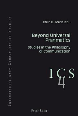 Beyond Universal Pragmatics: Studies in the Philosophy of Communication - Grant, Colin B. (Editor)