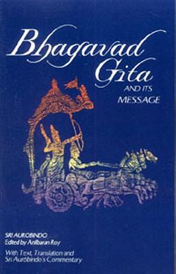 Bhagavad Gita and Its Message - Aurobindo, Sri, and Aurobindo, Sri, and Roy, Anil Baran
