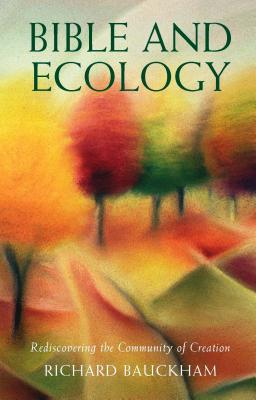 Bible and Ecology: Rediscovering the Community of Creation - Bauckham, Richard