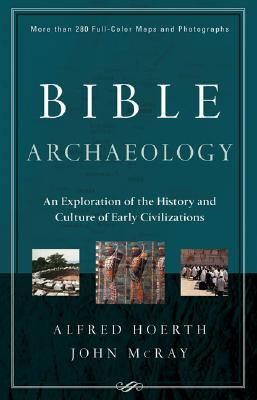 Bible Archaeology: An Exploration of the History and Culture of Early Civilizations - Hoerth, Alfred, and McRay, John, Dr., PH.D.