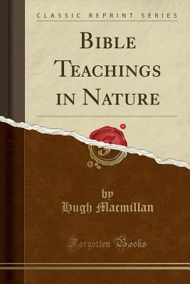 Bible Teachings in Nature (Classic Reprint) - MacMillan, Hugh