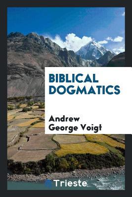 Biblical Dogmatics - Voigt, Andrew George