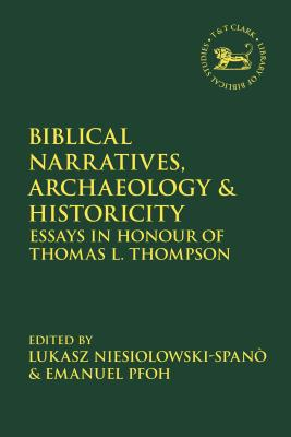 Biblical Narratives, Archaeology and Historicity: Essays in Honour of Thomas L. Thompson - Pfoh, Emanuel (Editor), and Mein, Andrew (Editor), and Niesiolowski-Spanò, Lukasz (Editor)
