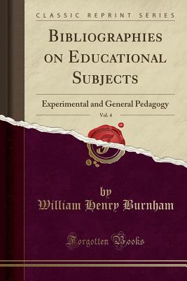 Bibliographies on Educational Subjects, Vol. 4: Experimental and General Pedagogy (Classic Reprint) - Burnham, William Henry