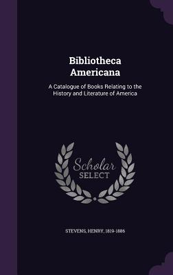 Bibliotheca Americana: A Catalogue of Books Relating to the History and Literature of America - Stevens, Henry