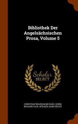 Bibliothek Der Angelsachsischen Prosa, Volume 5 - Hecht, Hans, and Christian Wilhelm Michael Grein (Creator), and Richard Paul Wulker (Creator)