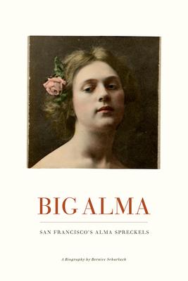 Big Alma: San Francisco's Alma Spreckels - Scharlach, Bernice