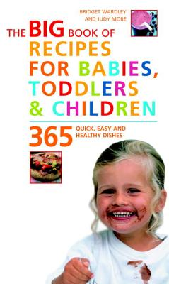 Big Book of Recipes for Babies, Toddlers & Children: 365 Quick, Easy and Healthy Dishes - Wardley, Bridget L, and More, Judy, BSC, Rd