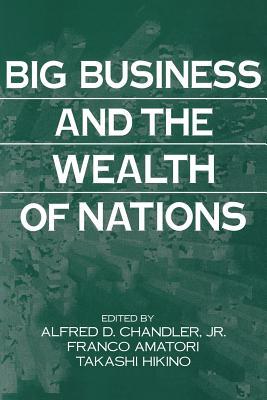 Big Business and the Wealth of Nations - Chandler, Alfred D (Editor), and Amatori, Franco (Editor), and Hikino, Takashi (Editor)