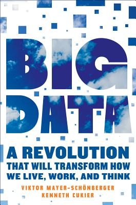Big Data: A Revolution That Will Transform How We Live, Work, and Think - Mayer-Schonberger, Viktor, and Cukier, Kenneth