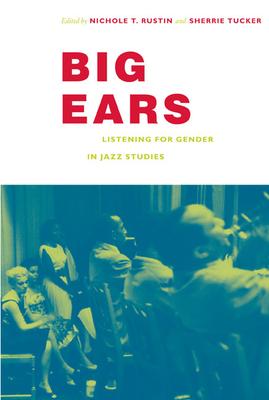 Big Ears: Listening for Gender in Jazz Studies - Rustin, Nichole T (Editor), and Tucker, Sherrie (Editor)