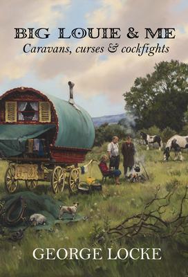 Big Louie and Me: Caravans, Curses and Cockfights - Locke, George