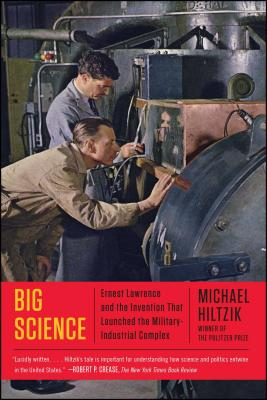 Big Science: Ernest Lawrence and the Invention That Launched the Military-Industrial Complex - Hiltzik, Michael