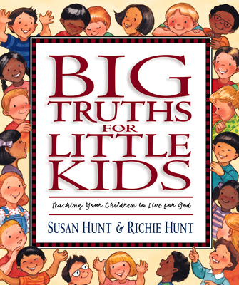 Big Truths for Little Kids: Teaching Your Children to Live for God - Hunt, Susan, and Hunt, Richie