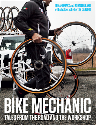 Bike Mechanic: Tales from the Road and the Workshop - Dubash, Rohan, and Andrews, Guy, and Darling, Taz (Photographer)