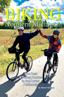 Biking Northern Michigan: The Best & Safest Routes in the Lower Peninsula - Downes, Robert