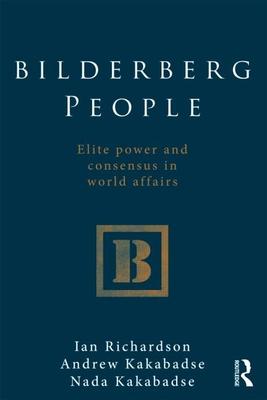 Bilderberg People: Elite Power and Consensus in World Affairs - Richardson, Ian, and Kakabadse, Andrew, and Kakabadse, Nada