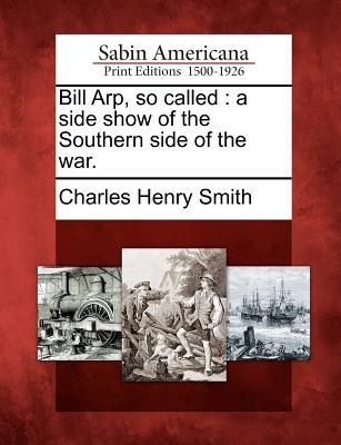 Bill Arp, So Called: A Side Show of the Southern Side of the War. - Smith, Charles Henry