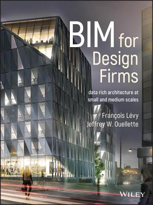 Bim for Design Firms: Data Rich Architecture at Small and Medium Scales - Lévy, François, and Ouellette, Jeffrey W