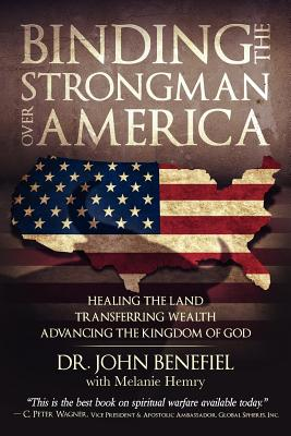 Binding the Strongman Over America - Healing the Land, Transferring Wealth, and Advancing the Kingdom of God - Benefiel, John, Dr.