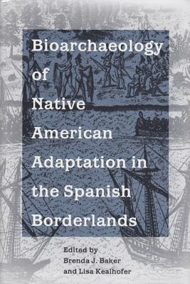 Bioarchaeology of Native Americans in the Spanish Borderlands - Baker, Brenda J (Editor), and Kealhofer, Lisa (Editor)