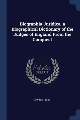 Biographia Juridica. a Biographical Dictionary of the Judges of England from the Conquest - Foss, Edward