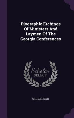 Biographic Etchings of Ministers and Laymen of the Georgia Conferences - Scott, William J
