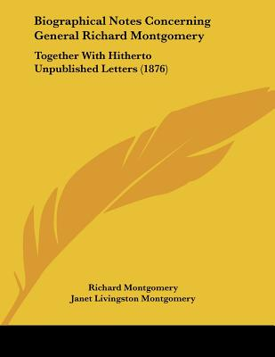 Biographical Notes Concerning General Richard Montgomery: Together with Hitherto Unpublished Letters (1876) - Montgomery, Richard, and Hunt, Louise Livingston (Editor)