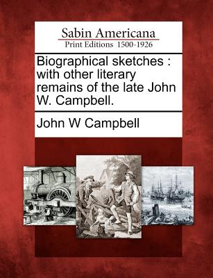 Biographical Sketches: With Other Literary Remains of the Late John W. Campbell. - Campbell, John W, Jr.