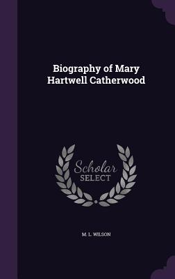 Biography of Mary Hartwell Catherwood - Wilson, M L