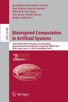 Bioinspired Computation in Artificial Systems: International Work-Conference on the Interplay Between Natural and Artificial Computation, Iwinac 2015, Elche, Spain, June 1-5, 2015, Proceedings, Part II - Ferrandez Vicente, Jose Manuel (Editor), and Alvarez-Sanchez, Jose Ramon (Editor), and De La Paz Lopez, Felix (Editor)