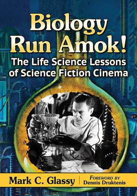 Biology Run Amok!: The Life Science Lessons of Science Fiction Cinema - Glassy, Mark C
