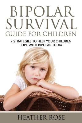 Bipolar Child: Bipolar Survival Guide for Children: 7 Strategies to Help Your Children Cope with Bipolar Today - Rose, Heather