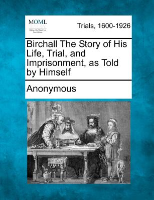 Birchall the Story of His Life, Trial, and Imprisonment, as Told by Himself - Anonymous