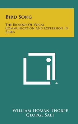 Bird Song: The Biology of Vocal Communication and Expression in Birds - Thorpe, William Homan, and Salt, George (Editor), and Bennet-Clark, T a (Editor)