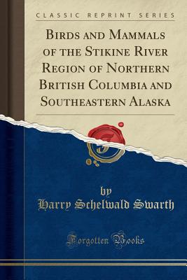 Birds and Mammals of the Stikine River Region of Northern British Columbia and Southeastern Alaska (Classic Reprint) - Swarth, Harry Schelwald