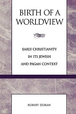 Birth of a Worldview: Early Christianity in Its Jewish and Pagan Context - Doran, Robert
