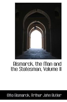 Bismarck, the Man and the Statesman, Volume II - Bismarck, Otto