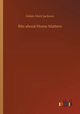 Bits about Home Matters - Jackson, Helen Hunt