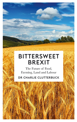 Bittersweet Brexit: The Future of Food, Farming, Land and Labour - Clutterbuck, Charlie