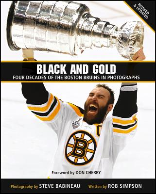 Black and Gold: Four Decades of the Boston Bruins in Photographs - Simpson, Rob, and Babineau, Steve (Photographer), and Cherry, Don (Foreword by)