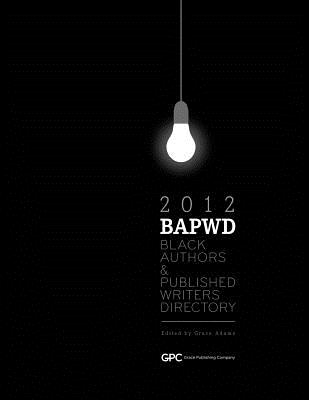 Black Authors & Published Writers Directory 2012: The Directory of Black Book Publishing Industry. Black Authors & Published Writers Directory (Bapwd) - Adams, Grace