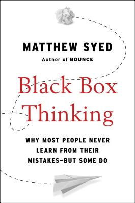 Black Box Thinking: Why Most People Never Learn from Their Mistakes--But Some Do - Syed, Matthew
