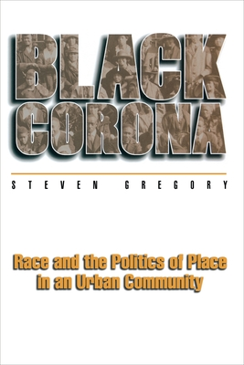 Black Corona: Race and the Politics of Place in an Urban Community - Gregory, Steven