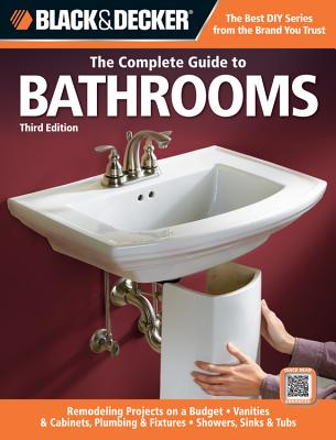 Black & Decker: The Complete Guide to Bathrooms: Remodeling on a Budget, Vanities & Cabinets, Plumbing & Fixtures, Showers, Sinks & Tubs - Johanson, Mark (Creator)