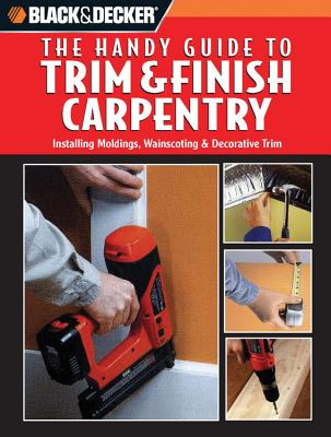 Black & Decker: The Handy Guide to Trim & Finish Carpentry: Installing Moldings, Wainscoting & Decorative Trim - Creative Publishing International (Editor)